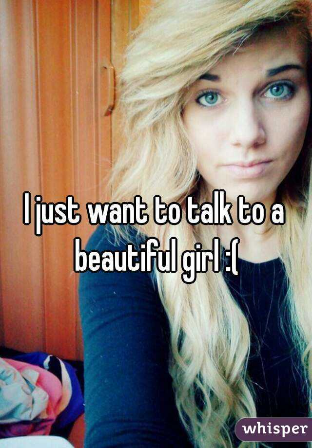 I just want to talk to a beautiful girl :(