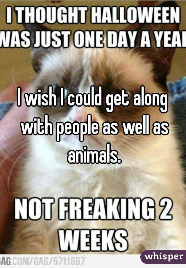 I wish I could get along with people as well as animals.