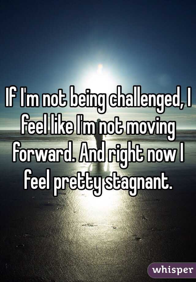 If I'm not being challenged, I feel like I'm not moving forward. And right now I feel pretty stagnant.