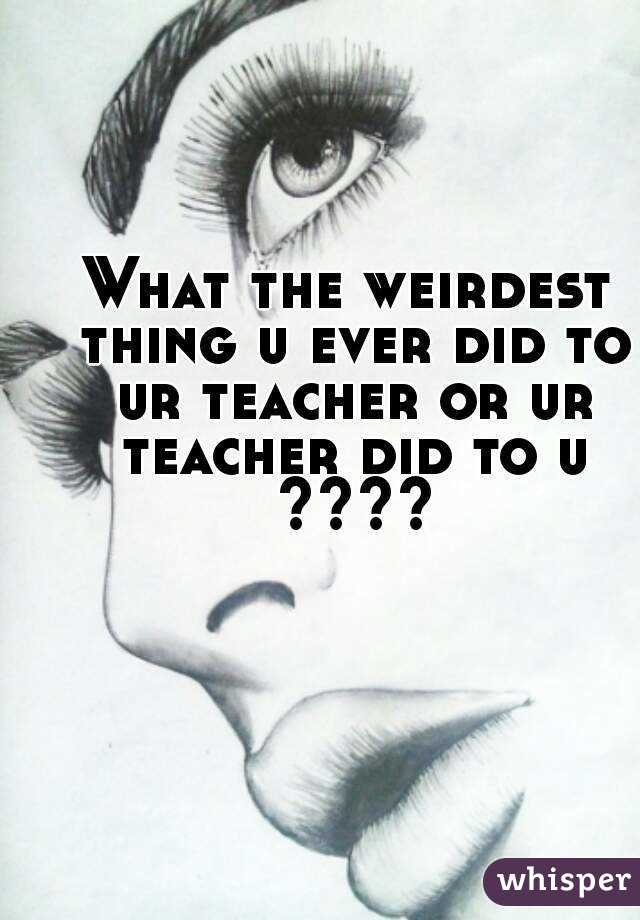 What the weirdest thing u ever did to ur teacher or ur teacher did to u ????