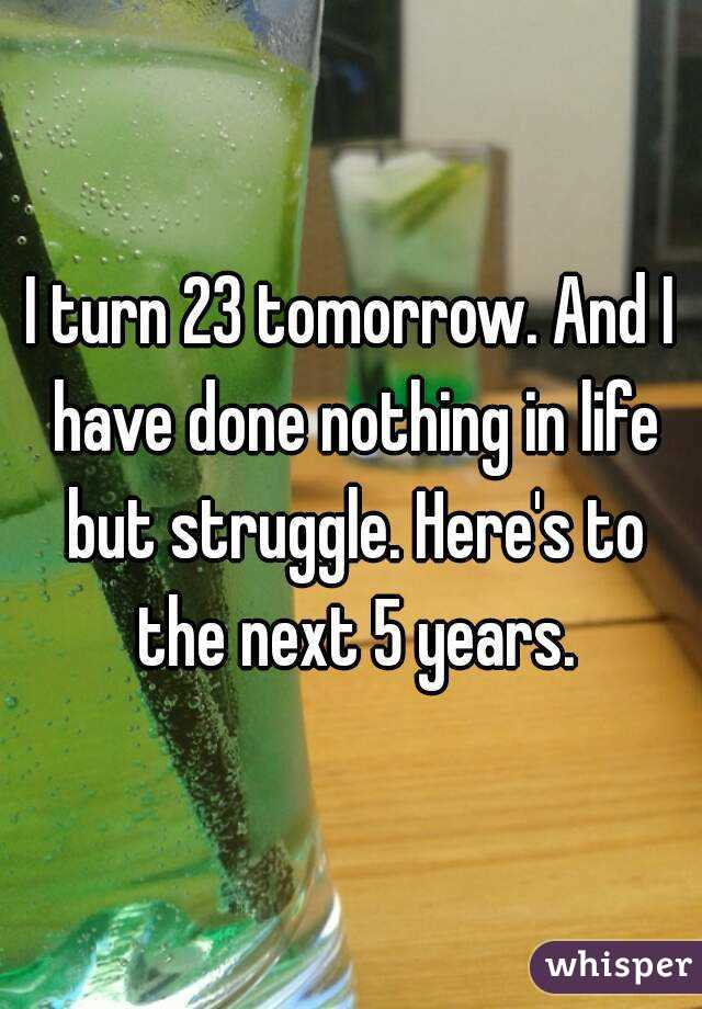 I turn 23 tomorrow. And I have done nothing in life but struggle. Here's to the next 5 years.