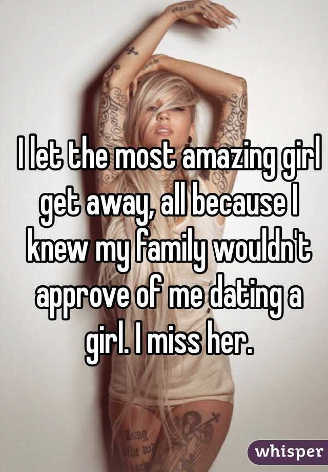 I let the most amazing girl get away, all because I knew my family wouldn't approve of me dating a girl. I miss her.