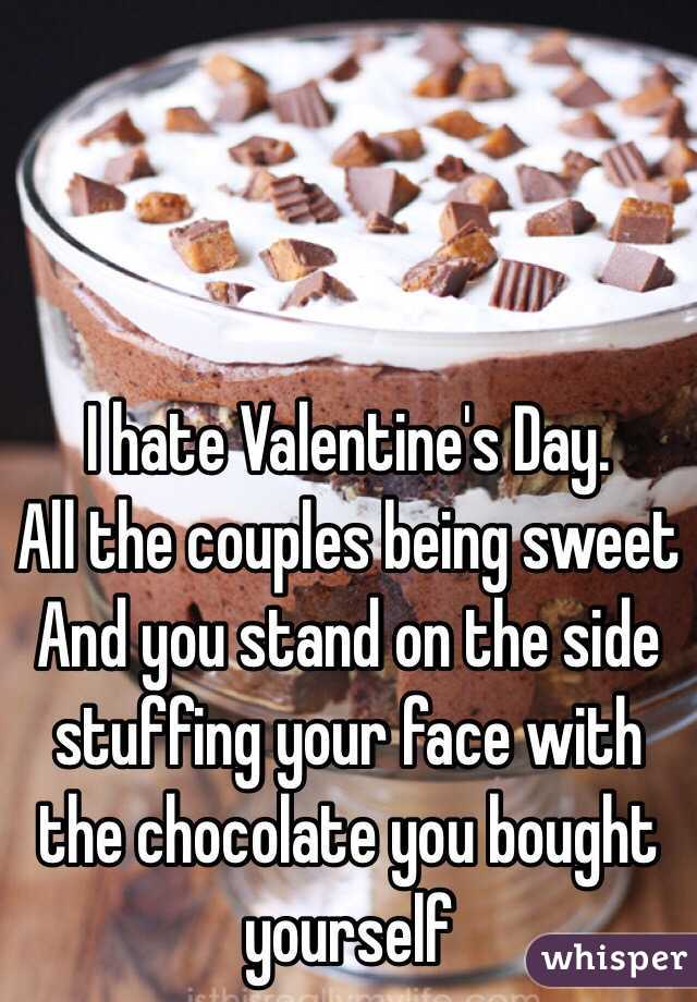 I hate Valentine's Day. All the couples being sweet And you stand on the side stuffing your face with the chocolate you bought yourself