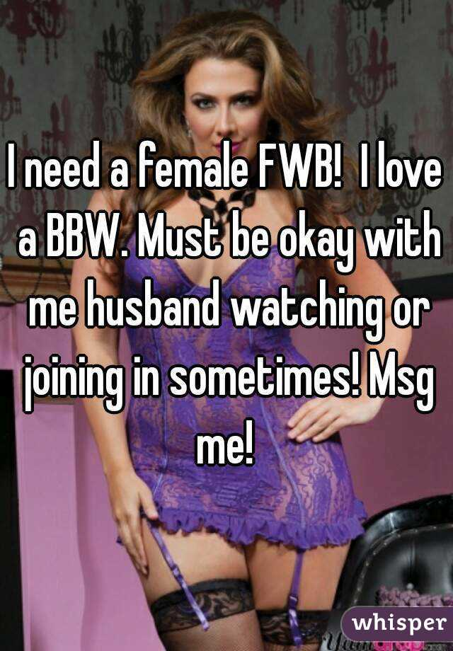 I need a female FWB!  I love a BBW. Must be okay with me husband watching or joining in sometimes! Msg me!