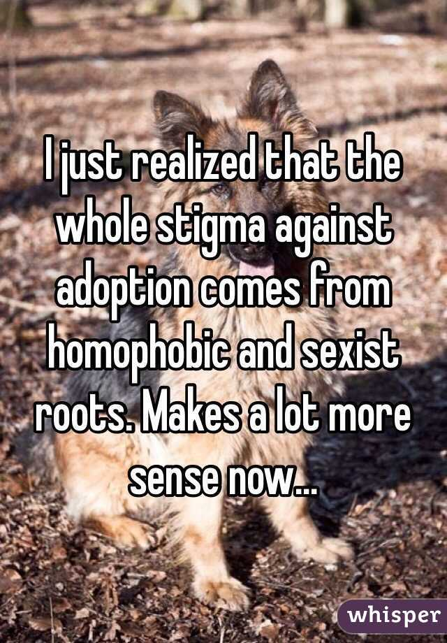 I just realized that the whole stigma against adoption comes from homophobic and sexist roots. Makes a lot more sense now...