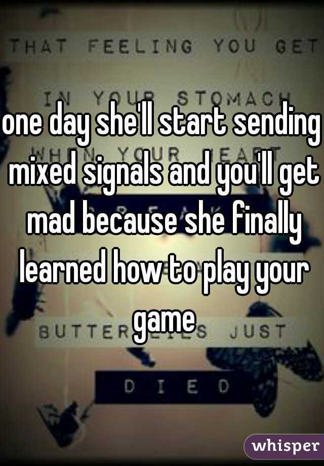 one day she'll start sending mixed signals and you'll get mad because she finally learned how to play your game
