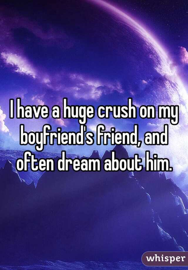 I have a huge crush on my boyfriend's friend, and often dream about him.