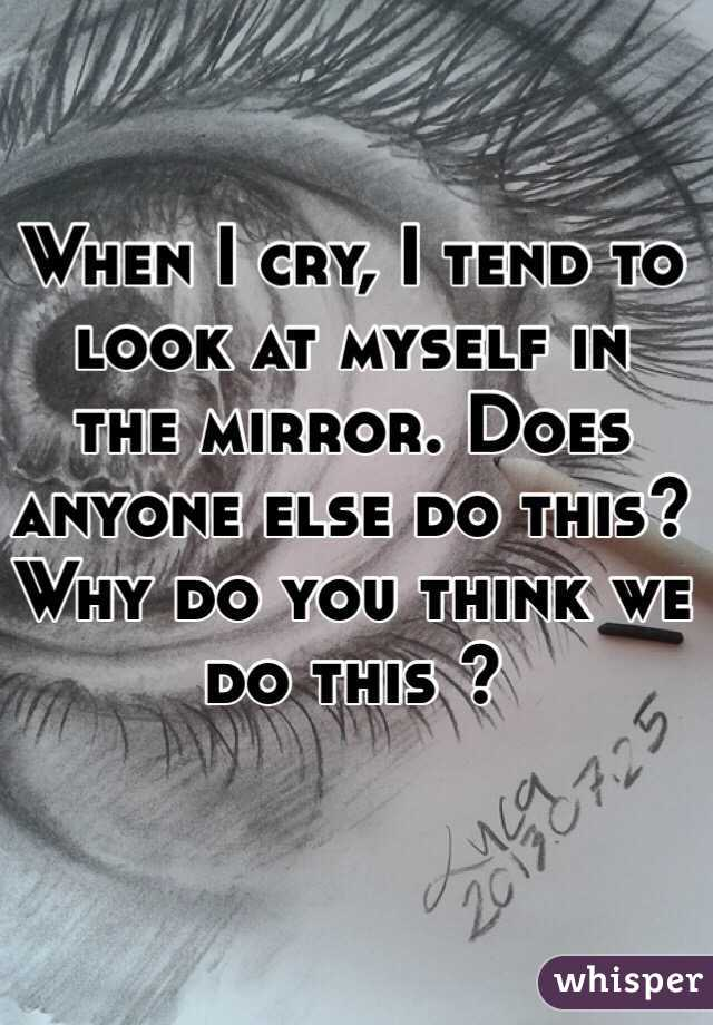 When I cry, I tend to look at myself in the mirror. Does anyone else do this? Why do you think we do this ?