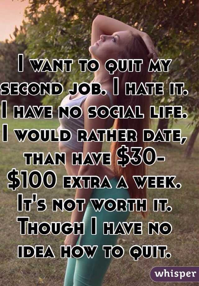 I want to quit my second job. I hate it. I have no social life. I would rather date, than have $30-$100 extra a week. It's not worth it.  Though I have no idea how to quit.