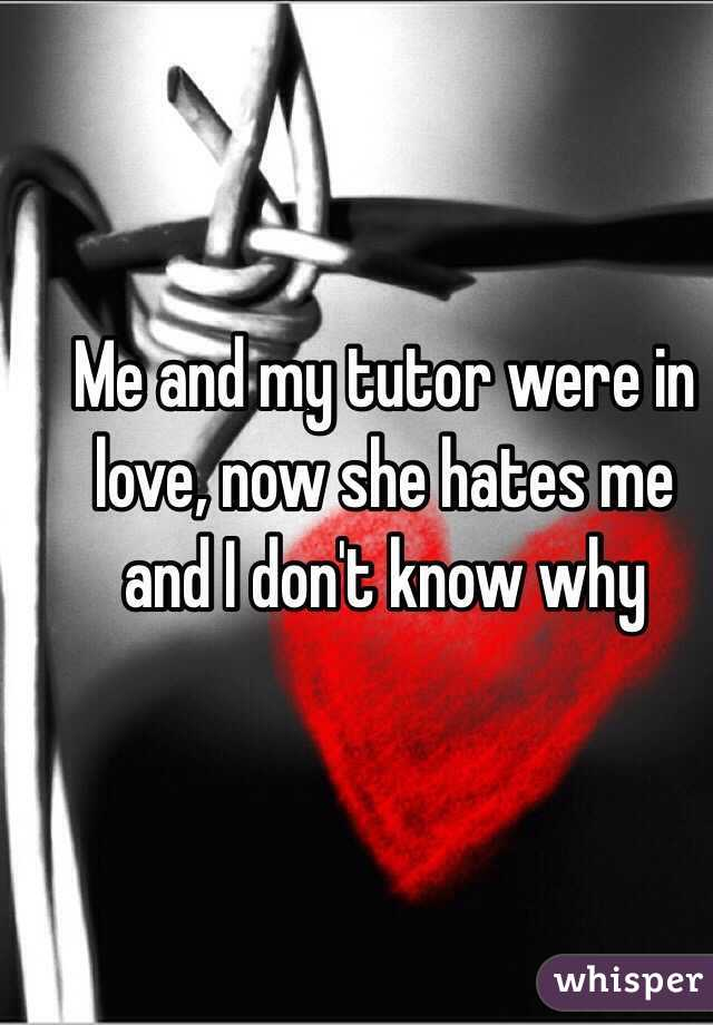 Me and my tutor were in love, now she hates me and I don't know why
