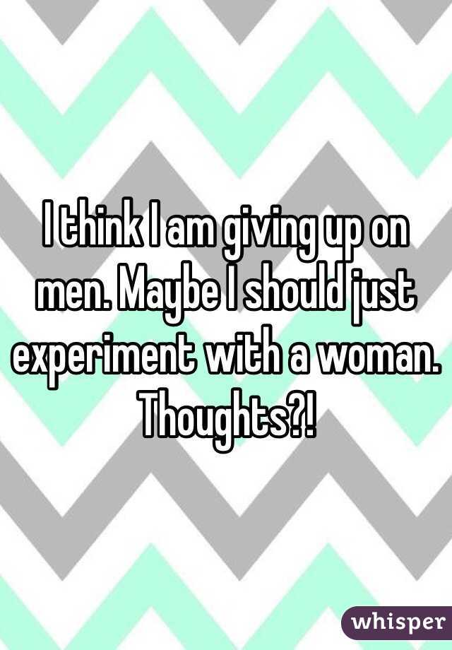I think I am giving up on men. Maybe I should just experiment with a woman. Thoughts?!