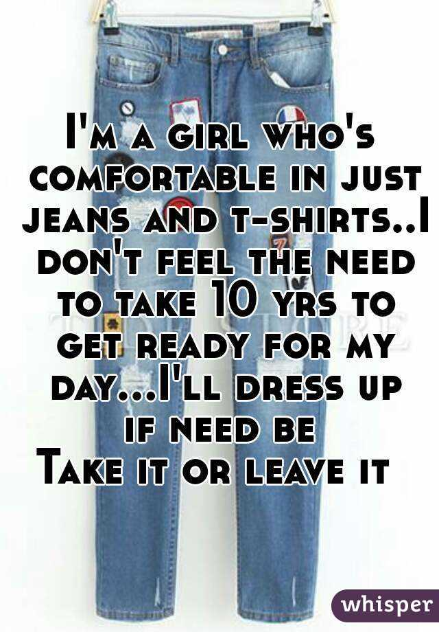 I'm a girl who's comfortable in just jeans and t-shirts..I don't feel the need to take 10 yrs to get ready for my day...I'll dress up if need be  Take it or leave it