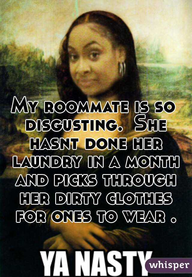 My roommate is so disgusting.  She hasnt done her laundry in a month and picks through her dirty clothes for ones to wear .
