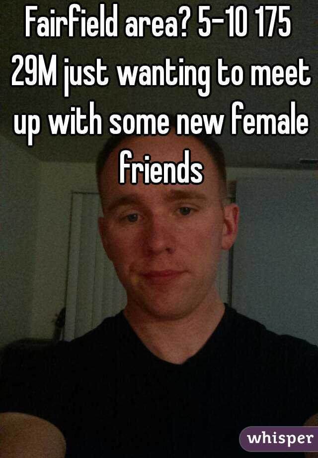 Fairfield area? 5-10 175 29M just wanting to meet up with some new female friends
