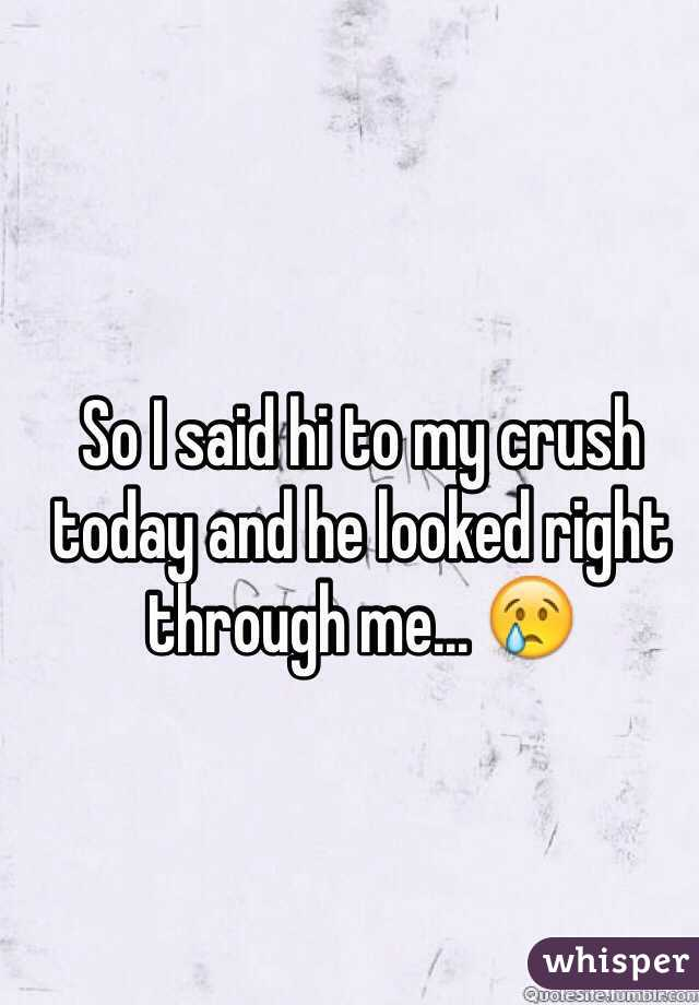 So I said hi to my crush today and he looked right through me... 😢