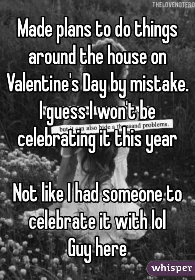 Made plans to do things around the house on Valentine's Day by mistake. I guess I won't be celebrating it this year   Not like I had someone to celebrate it with lol Guy here