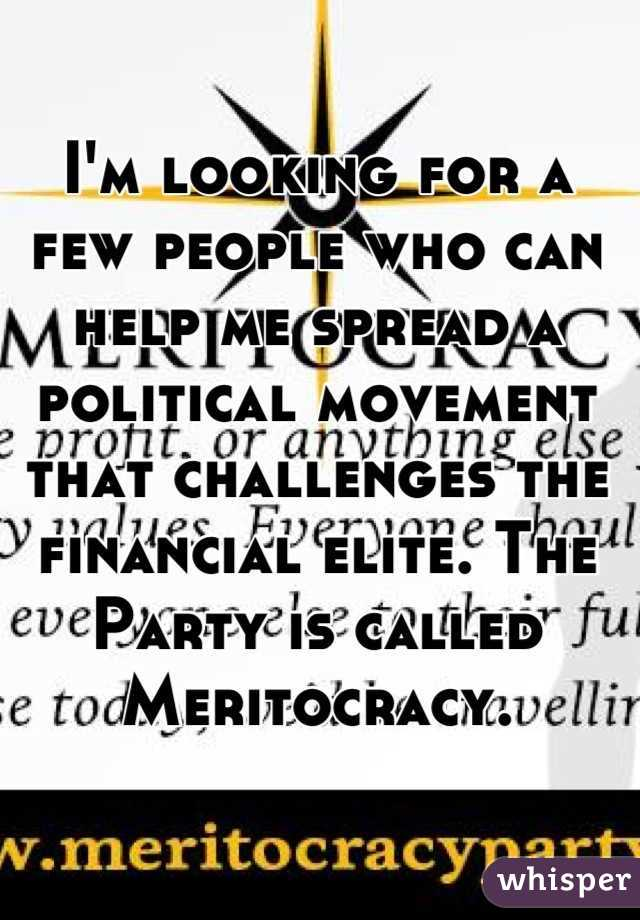 I'm looking for a few people who can help me spread a political movement that challenges the financial elite. The Party is called Meritocracy.