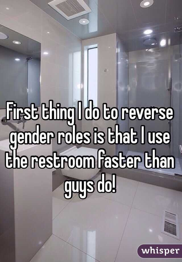 First thing I do to reverse gender roles is that I use the restroom faster than guys do!