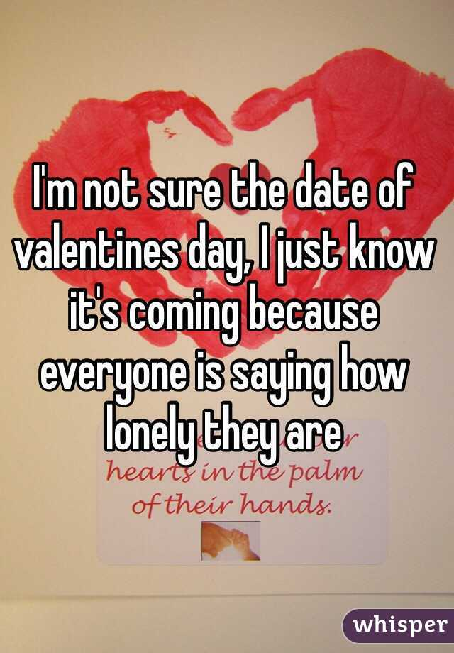 I'm not sure the date of valentines day, I just know it's coming because everyone is saying how lonely they are
