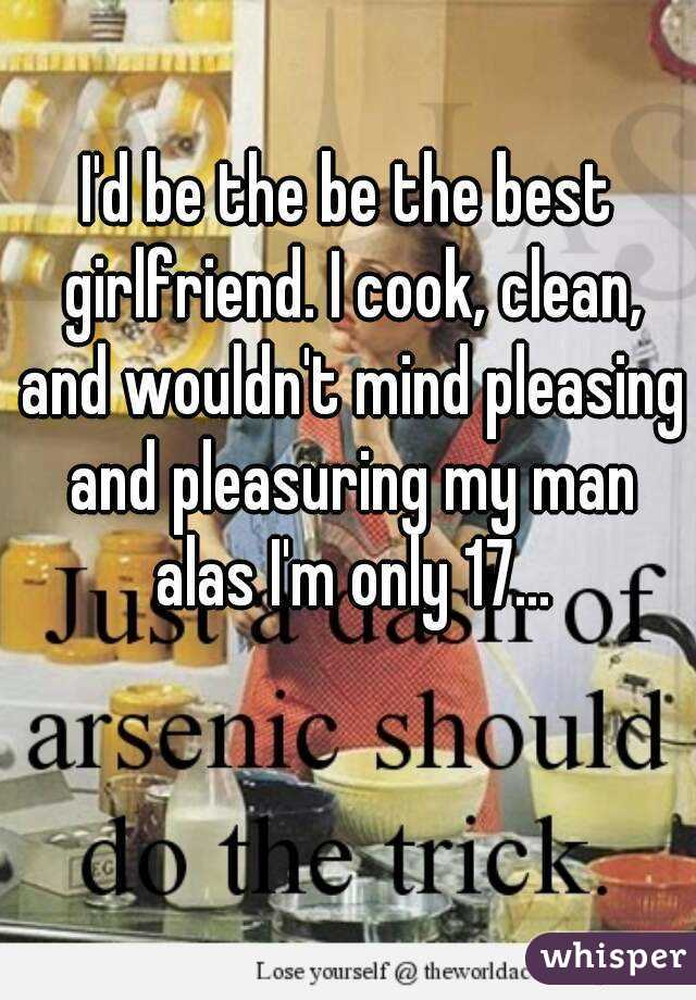 I'd be the be the best girlfriend. I cook, clean, and wouldn't mind pleasing and pleasuring my man alas I'm only 17...