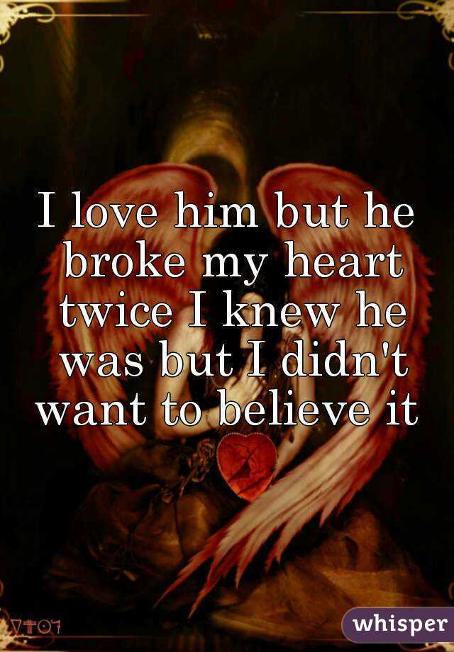 I love him but he broke my heart twice I knew he was but I didn't want to believe it