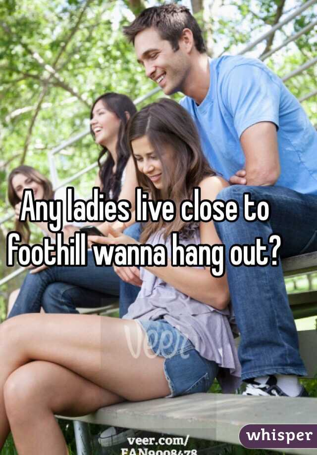 Any ladies live close to foothill wanna hang out?
