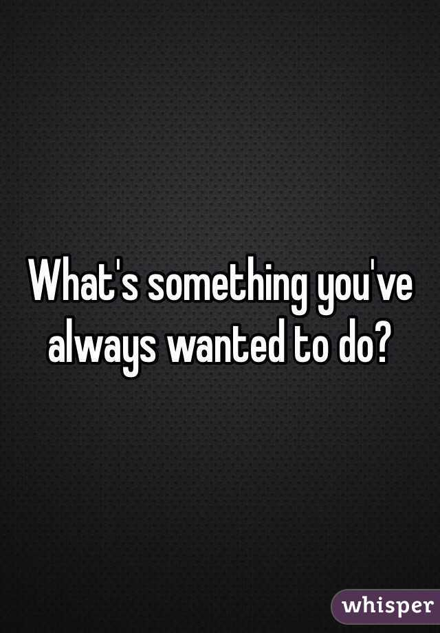 What's something you've always wanted to do?
