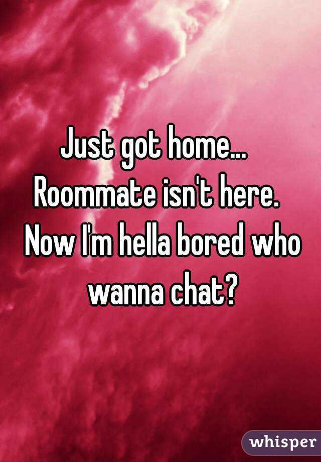 Just got home...   Roommate isn't here.   Now I'm hella bored who wanna chat?