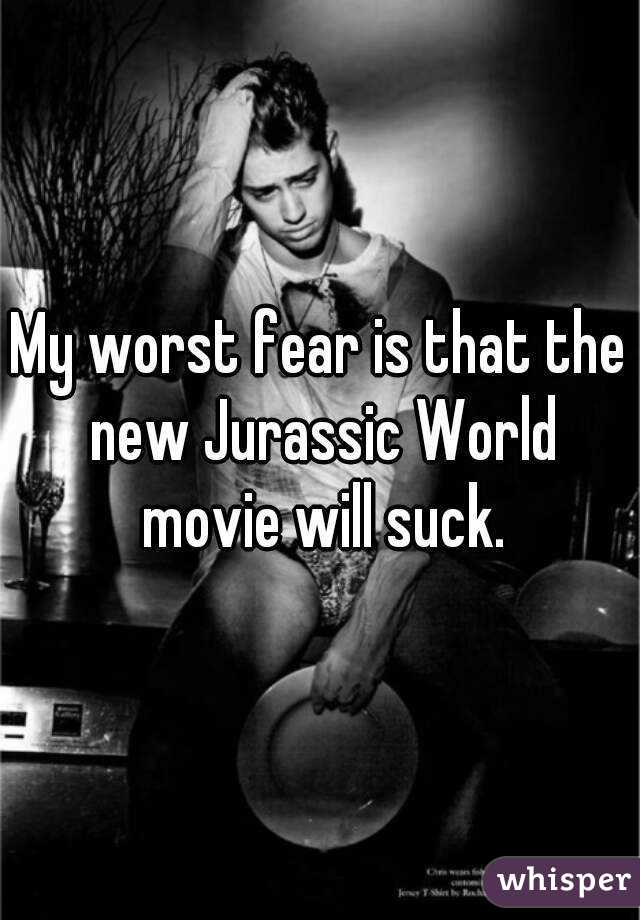 My worst fear is that the new Jurassic World movie will suck.