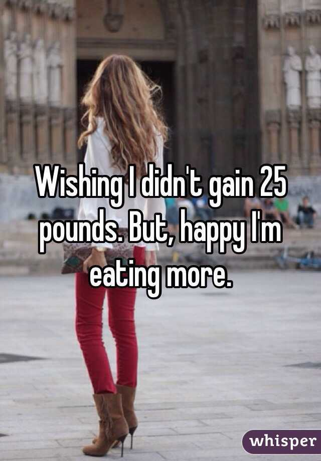 Wishing I didn't gain 25 pounds. But, happy I'm eating more.