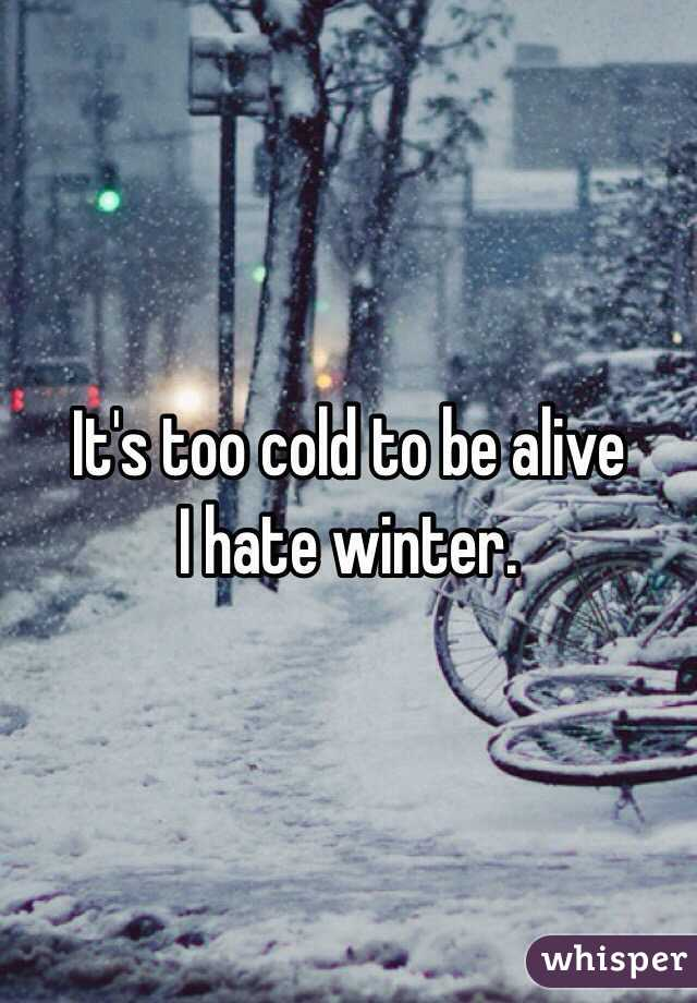 It's too cold to be alive I hate winter.