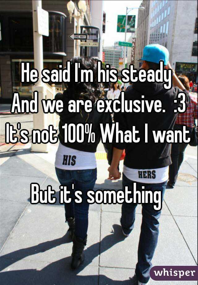 He said I'm his steady  And we are exclusive.  :3 It's not 100% What I want  But it's something