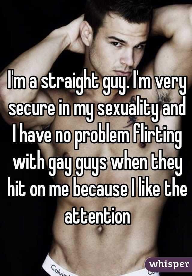 I'm a straight guy. I'm very secure in my sexuality and I have no problem  flirting ...
