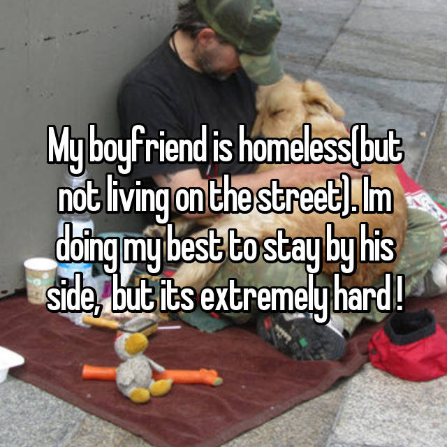 My boyfriend is homeless(but not living on the street). Im doing my best to stay by his side,  but its extremely hard !