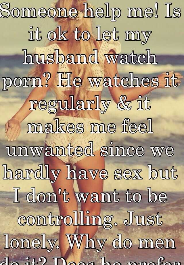 husband watch - Is it ok to let my husband watch porn? He watches it regularly & it makes  me feel unwanted since we hardly have sex but I don't want to ...