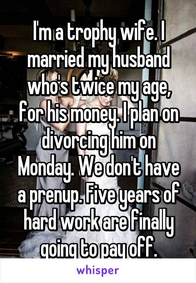 I'm a trophy wife. I married my husband who's twice my age, for his money. I plan on divorcing him on Monday. We don't have a prenup. Five years of hard work are finally going to pay off.
