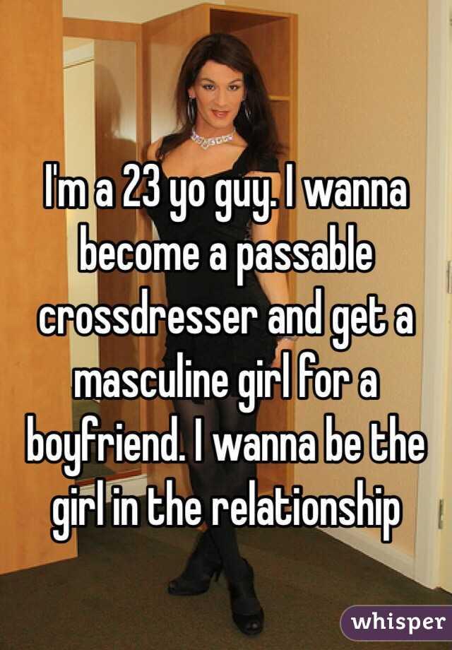 Im A 23 Yo Guy I Wanna Become Passable Crossdresser And Get Masculine