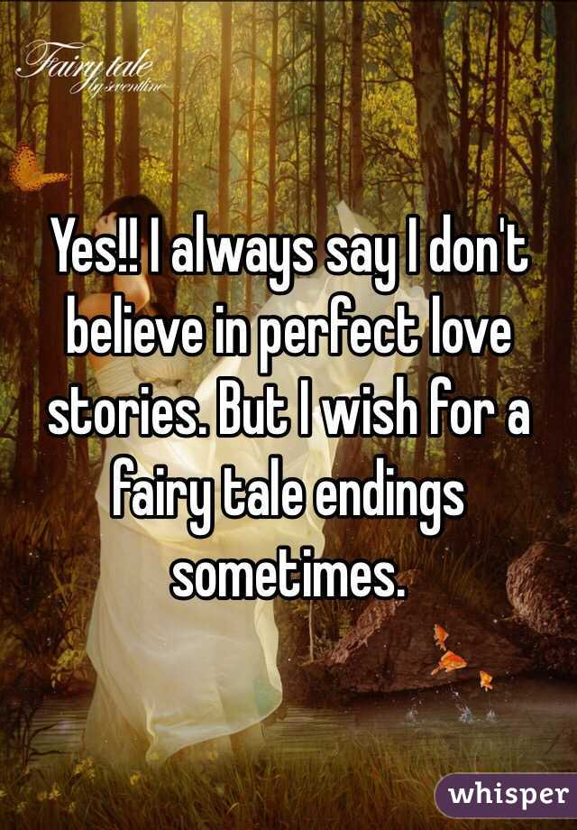 Yes I Always Say I Don T Believe In Perfect Love Stories But I Wish