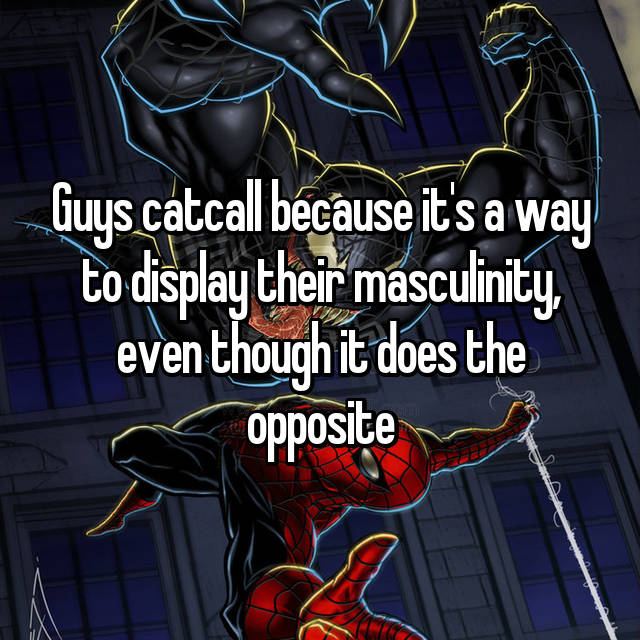 Guys catcall because it's a way to display their masculinity, even though it does the opposite