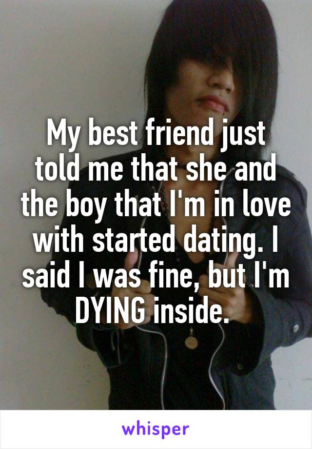 My best friend just told me that she and the boy that I'm in love with started dating. I said I was fine, but I'm DYING inside.