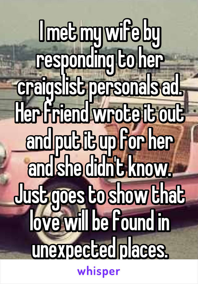 I met my wife by responding to her craigslist personals ad. Her friend wrote it out and put it up for her and she didn't know. Just goes to show that love will be found in unexpected places.