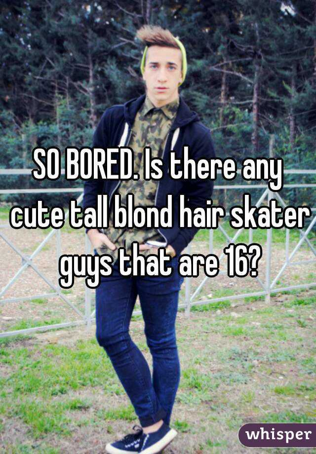 SO BORED. Is there any cute tall blond hair skater guys that are 16?