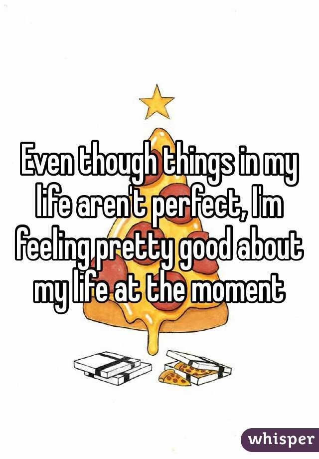 Even though things in my life aren't perfect, I'm feeling pretty good about my life at the moment