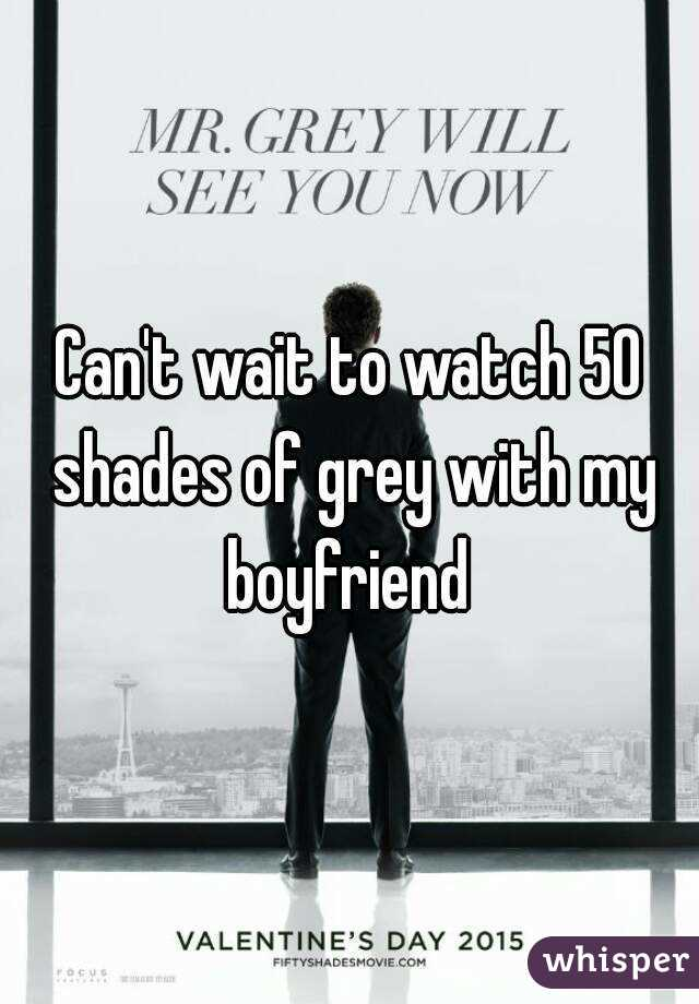 Can't wait to watch 50 shades of grey with my boyfriend