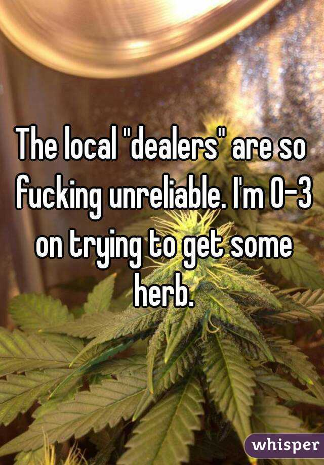 """The local """"dealers"""" are so fucking unreliable. I'm 0-3 on trying to get some herb."""