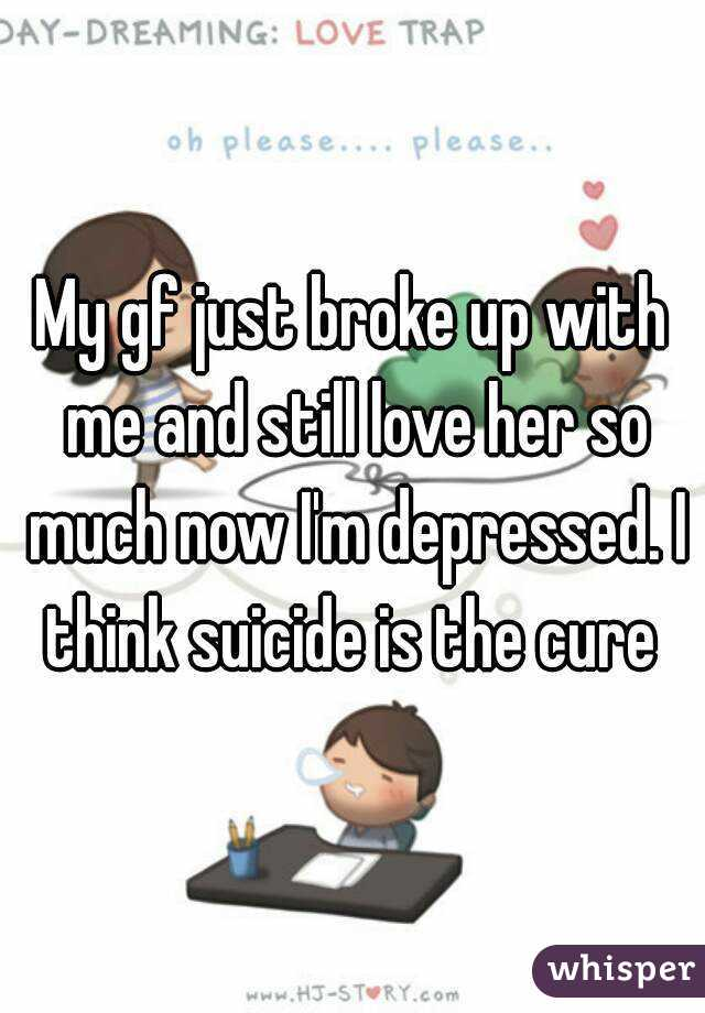 My gf just broke up with me and still love her so much now I'm depressed. I think suicide is the cure