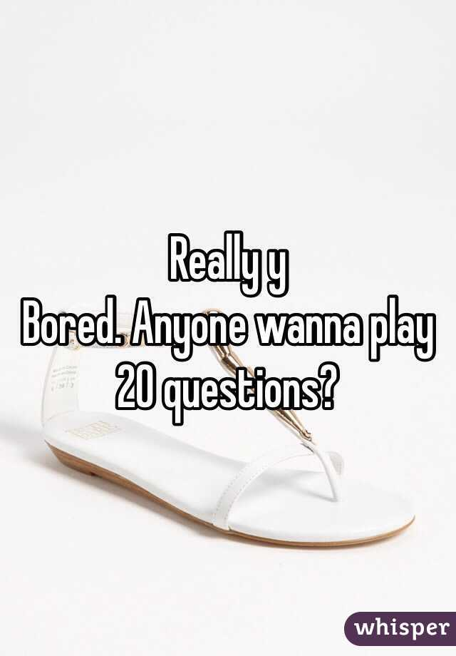 Really y  Bored. Anyone wanna play 20 questions?