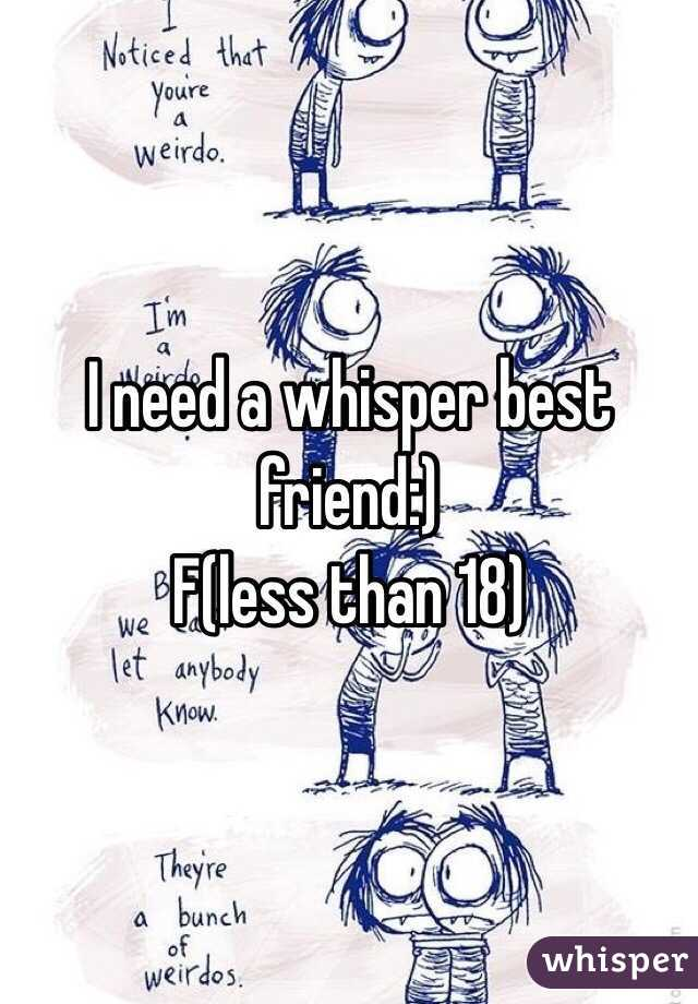 I need a whisper best friend:) F(less than 18)
