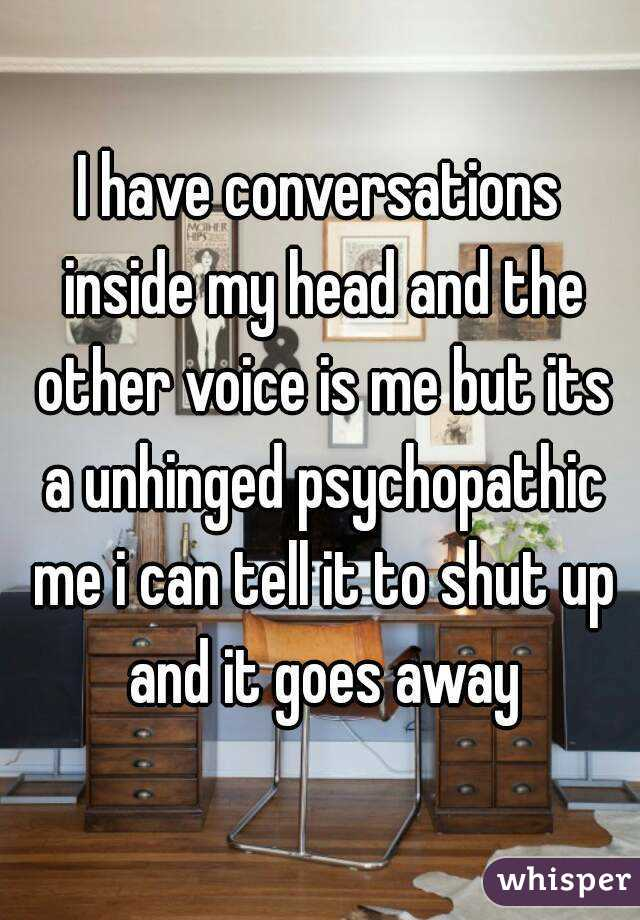 I have conversations inside my head and the other voice is me but its a unhinged psychopathic me i can tell it to shut up and it goes away