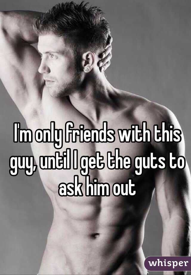 I'm only friends with this guy, until I get the guts to ask him out